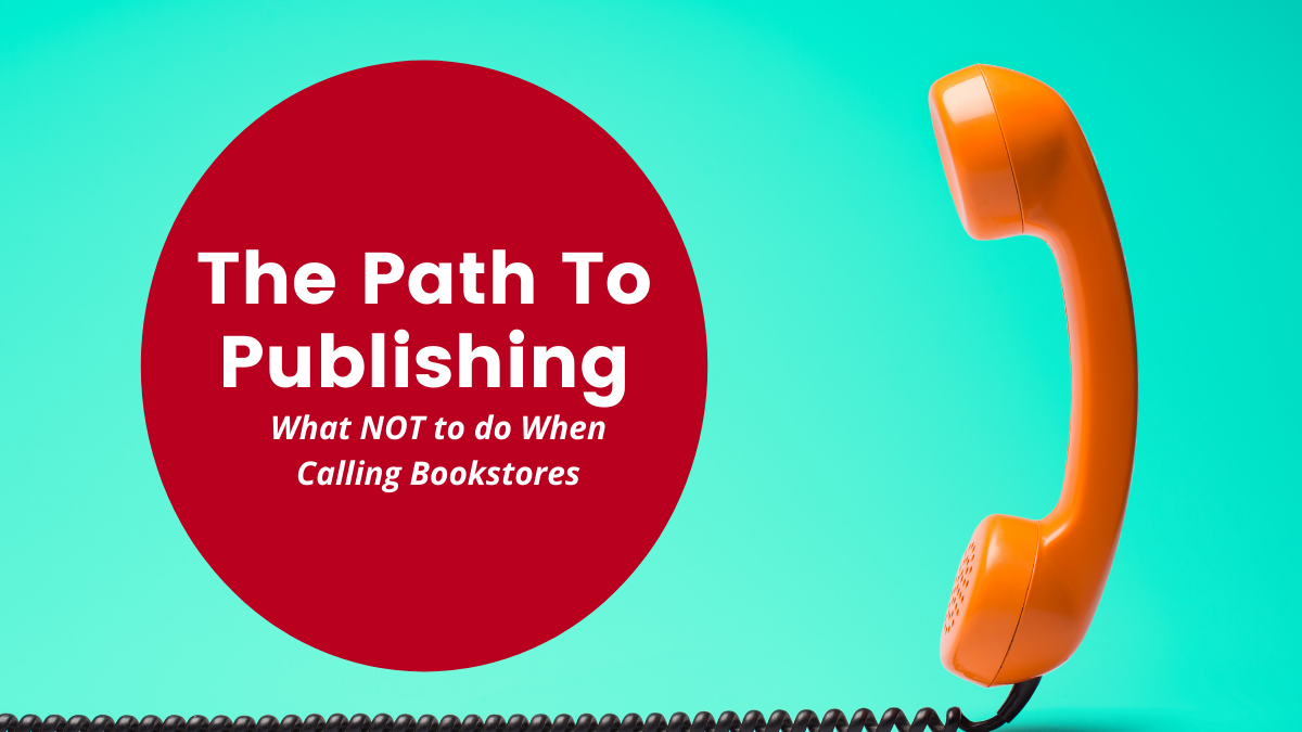 The Path to Publishing, Part Seven: What to do (and NOT to do) when calling bookstores…